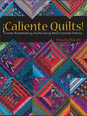 Caliente Quilts!: Create Breathtaking Quilts Using Bold Colors - Bianchi, Priscilla