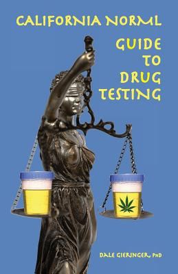 California Norml Guide to Drug Testing - Gieringer, Dale, Ph.D.