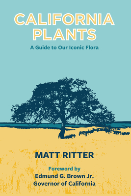 California Plants: A Guide to Our Iconic Flora - Ritter, Matt, and Brown, Edmund G, Governor, Jr. (Foreword by)