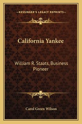 California Yankee: William R. Staats, Business Pioneer - Wilson, Carol Green