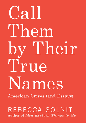 Call Them by Their True Names: American Crises (and Essays) - Solnit, Rebecca
