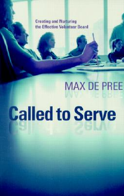 Called to Serve: Creating and Nurturing the Effective Volunteer Board - De Pree, Max