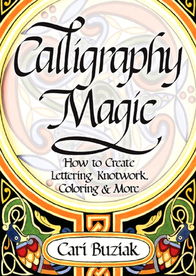 Calligraphy Magic: How to Create Lettering, Knotwork, Coloring and More - Buziak, Cari