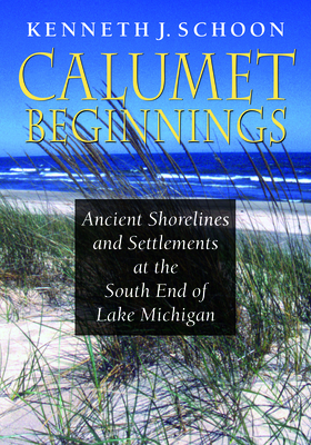 Calumet Beginnings: Ancient Shorelines and Settlements at the South End of Lake Michigan - Schoon, Kenneth J