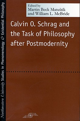 Calvin O. Schrag and the Task of Philosophy After Postmodernity - Matustik, Martin Beck (Editor), and McBride, William L (Editor)