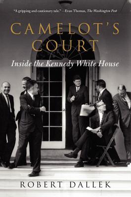 Camelot's Court: Inside the Kennedy White House - Dallek, Robert