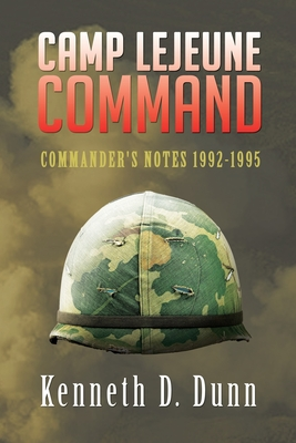 Camp Lejeune Command: Commander's Notes 1992-1995 - Dunn, Kenneth D