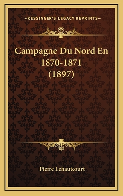 Campagne Du Nord En 1870-1871 (1897) - Lehautcourt, Pierre