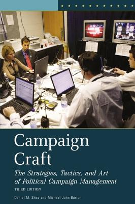 Campaign Craft: The Strategies, Tactics, and Art of Political Campaign Management - Shea, Daniel M, and Burton, Michael John