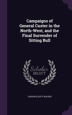 Campaigns of General Custer in the North-West, and the Final Surrender of Sitting Bull - Walker, Judson Elliott