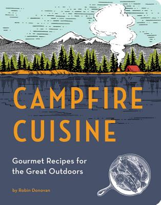 Campfire Cuisine: Gourmet Recipes for the Great Outdoors - Donovan, Robin
