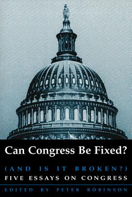 Can Congress Be Fixed? (and Is It Broken?): Five Essays on Congressional Reform - Robinson, Peter (Editor)