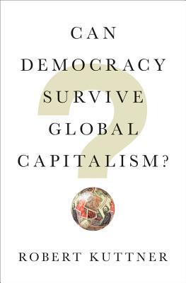 Can Democracy Survive Global Capitalism? - Kuttner, Robert