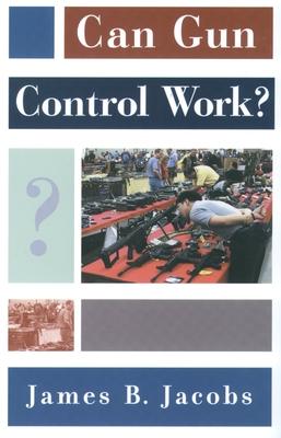 Can Gun Control Work? - Jacobs, James B