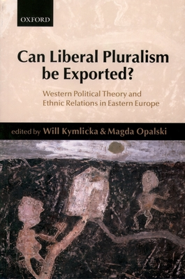 Can Liberal Pluralism Be Exported?: Western Political Theory and Ethnic Relations in Eastern Europe - Kymlika, Will