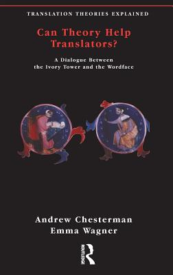 Can Theory Help Translators?: A Dialogue Between the Ivory Tower and the Wordface - Chesterman, Andrew, and Wagner, Emma