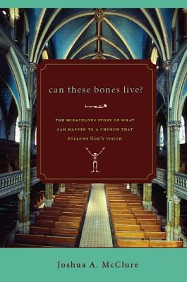 Can These Bones Live?: The Miraculous Story of What Can Happen to a Church That Follows God's Vision - McClure, Joshua A