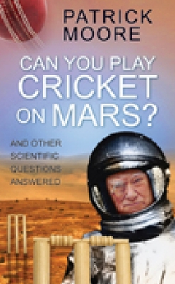 Can You Play Cricket on Mars?: And Other Scientific Questions Answered - Moore, Patrick, Sir