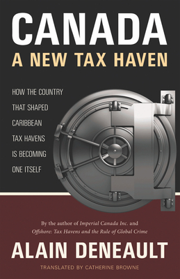 Canada: A New Tax Haven: How the Country That Shaped Caribbean Tax Havens Is Becoming One Itself - Deneault, Alain, and Browne, Catherine (Translated by)