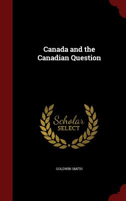 Canada and the Canadian Question - Smith, Goldwin