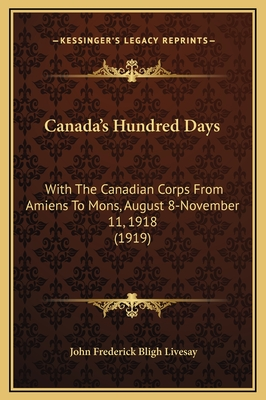 Canada's Hundred Days: With the Canadian Corps from Amiens to Mons, August 8-November 11, 1918 (1919) - Livesay, John Frederick Bligh