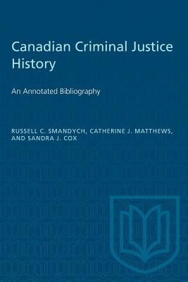 Canadian Criminal Justice History: An Annotated Bibliography - Smandych, Russell, and J Matthews, Catherine, and J Cox, Sandra