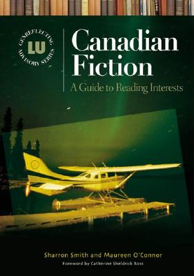 Canadian Fiction: A Guide to Reading Interests - Smith, Sharron, and O'Connor, Maureen, and Ross, Catherine Sheldrick (Foreword by)