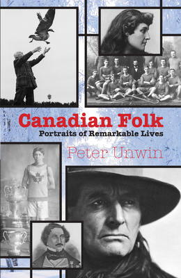 Canadian Folk: Portraits of Remarkable Lives - Unwin, Peter