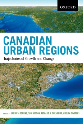 Canadian Urban Regions: Trajectories of Growth and Change - Bourne, Larry S. (Editor), and Hutton, Thomas (Editor), and Shearmur, Richard (Editor)