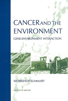 Cancer and the Environment: Gene-Environment Interaction - Institute of Medicine, and Board on Health Sciences Policy, and Roundtable on Environment Health Sciences Research and Medicine