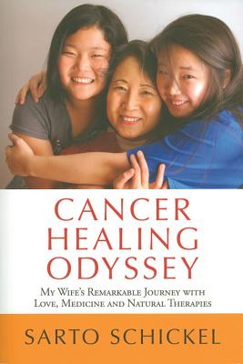 Cancer Healing Odyssey: My Wife's Remarkable Journey with Love, Medicine and Natural Therapies - Schickel, Sarto