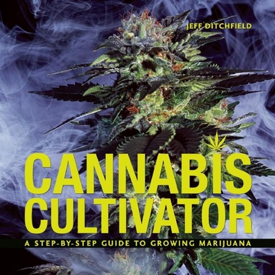 Cannabis Cultivator: A Step-By-Step Guide to Growing Marijuana - Ditchfield, Jeff