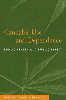 Cannabis Use and Dependence: Public Health and Public Policy - Hall, Wayne, and Pacula, Rosalie Liccardo