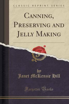 Canning, Preserving and Jelly Making (Classic Reprint) - Hill, Janet McKenzie