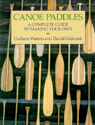 Canoe Paddles: A Complete Guide to Making Your Own - Warren, Graham, and Gidmark, David