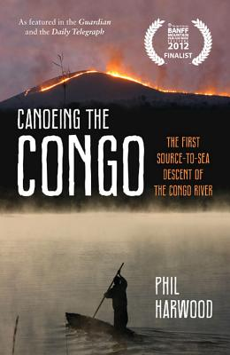 Canoeing the Congo: The First Source-to-Sea Descent of the Congo River - Harwood, Phil