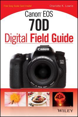 Canon EOS 70D Digital Field Guide - Lowrie, Charlotte K.