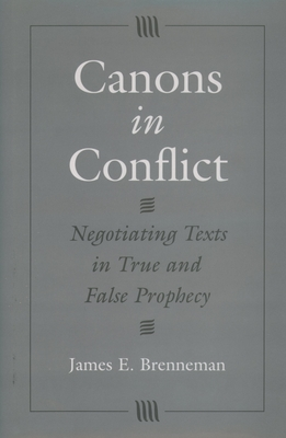 Canons in Conflict: Negotiating Texts in True and False Prophecy - Brenneman, James E