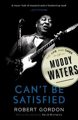 Can't Be Satisfied: The Life and Times of Muddy Waters - Gordon, Robert, and Richards, Keith (Introduction by)