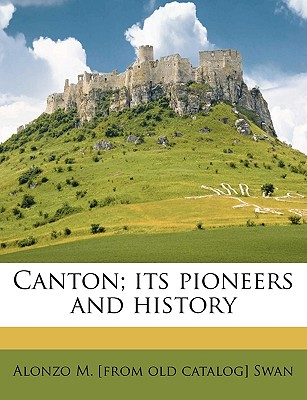 Canton; Its Pioneers and History - Swan, Alonzo M
