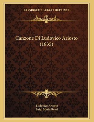 Canzone Di Ludovico Ariosto (1835) - Ariosto, Lodovico, and Rezzi, Luigi Maria (Editor)