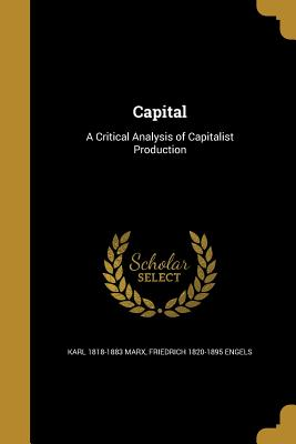 Capital: A Critical Analysis of Capitalist Production - Marx, Karl 1818-1883, and Engels, Friedrich 1820-1895
