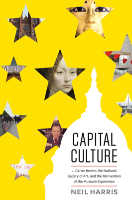 Capital Culture: J. Carter Brown, the National Gallery of Art, and the Reinvention of the Museum Experience - Harris, Neil