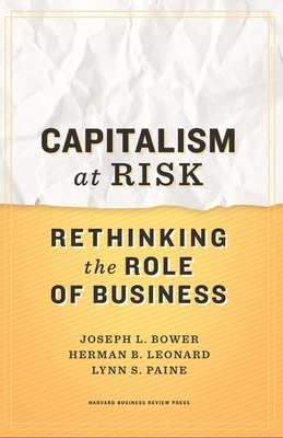 Capitalism at Risk: Rethinking the Role of Business - Bower, Joseph L., and Leonard, Herman B., and Paine, Lynn S.