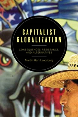 Capitalist Globalization: Consequences, Resistance, and Alternatives - Hart-Landsberg, Martin