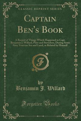 Captain Ben's Book: A Record of Things Which Happened to Capt. Benjamin J. Willard, Pilot and Stevedore, During Some Sixty Years on Sea and Land, as Related by Himself (Classic Reprint) - Willard, Benjamin J