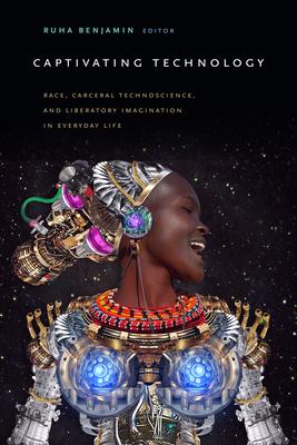 Captivating Technology: Race, Carceral Technoscience, and Liberatory Imagination in Everyday Life - Benjamin, Ruha (Editor)