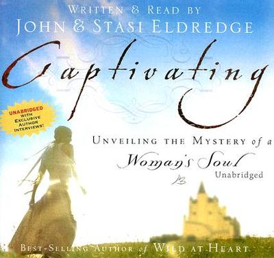 Captivating: Unveiling the Mystery of a Woman's Soul - Eldredge, John (Read by), and Eldredge, Stasi (Read by), and Eldredge, Staci (Read by)