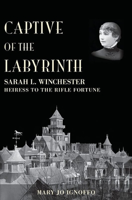 Captive of the Labyrinth: Sarah L. Winchester, Heiress to the Rifle Fortune - Ignoffo, Mary Jo