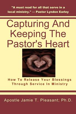 Capturing and Keeping the Pastor's Heart: Releasing your blessings through ministry service - Pleasant Ph D, Apostle Jamie T